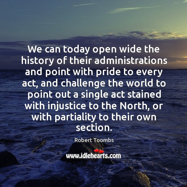 We can today open wide the history of their administrations and point with pride to every act Image