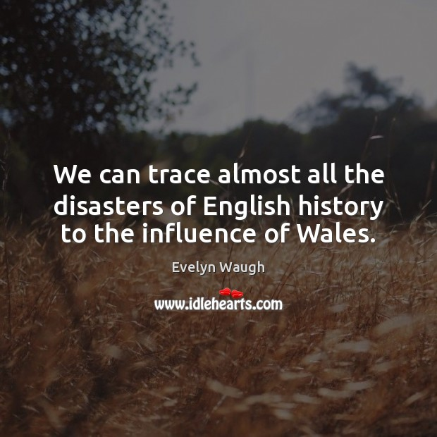 We can trace almost all the disasters of English history to the influence of Wales. Evelyn Waugh Picture Quote