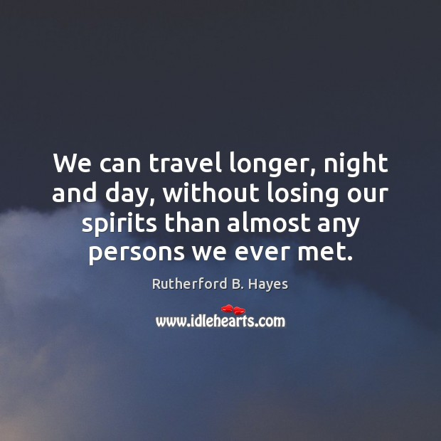 We can travel longer, night and day, without losing our spirits than Rutherford B. Hayes Picture Quote