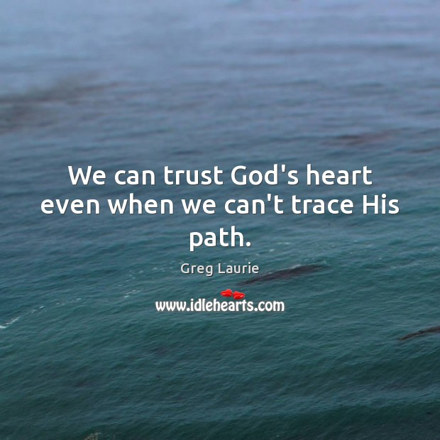 We can trust God's heart even when we can't trace His path. Greg Laurie Picture Quote