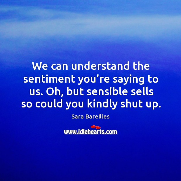 We can understand the sentiment you're saying to us. Oh, but sensible sells so could you kindly shut up. Image