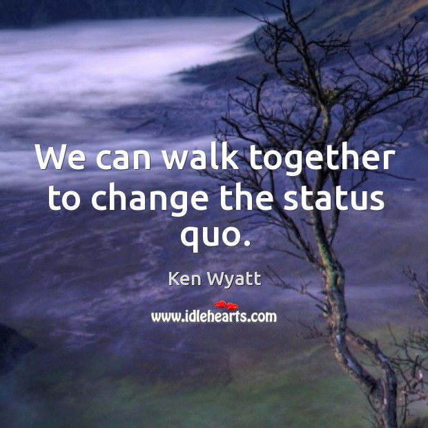 We can walk together to change the status quo. Ken Wyatt Picture Quote