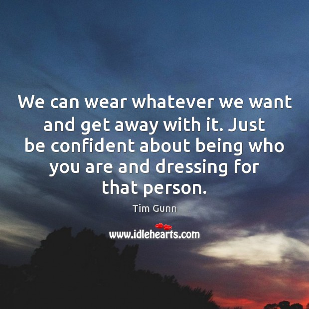 We can wear whatever we want and get away with it. Just Tim Gunn Picture Quote