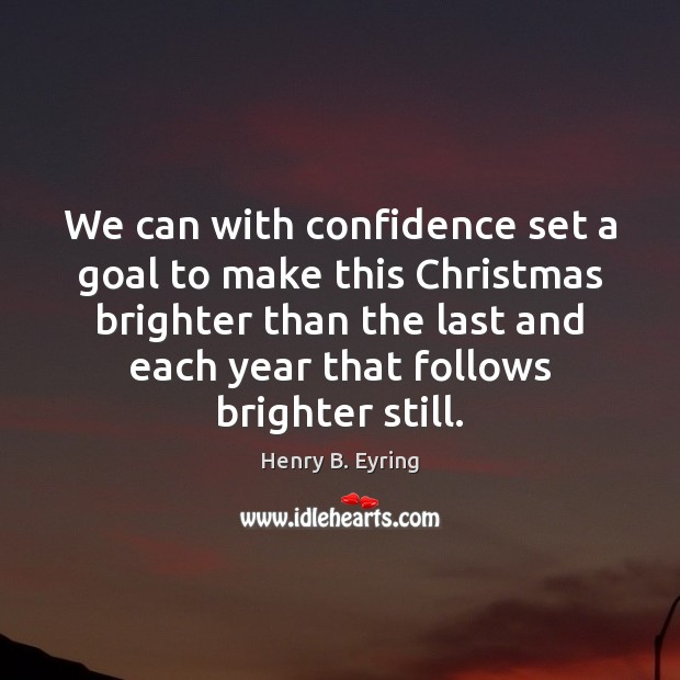 We can with confidence set a goal to make this Christmas brighter Henry B. Eyring Picture Quote