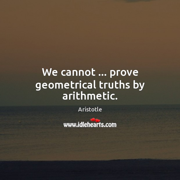 Image, We cannot … prove geometrical truths by arithmetic.