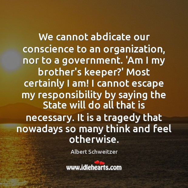 We cannot abdicate our conscience to an organization, nor to a government. Albert Schweitzer Picture Quote