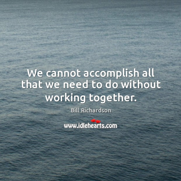 We cannot accomplish all that we need to do without working together. Bill Richardson Picture Quote