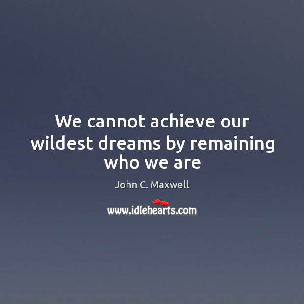 We cannot achieve our wildest dreams by remaining who we are John C. Maxwell Picture Quote