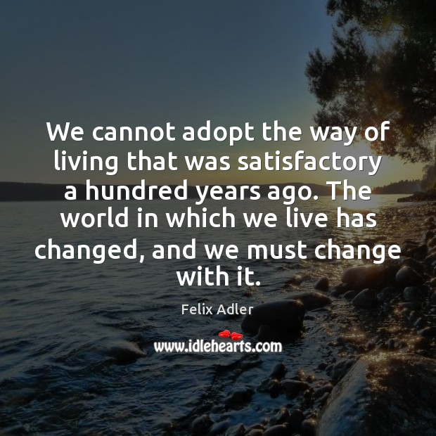 We cannot adopt the way of living that was satisfactory a hundred Felix Adler Picture Quote