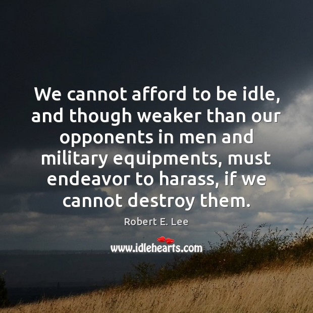 We cannot afford to be idle, and though weaker than our opponents Robert E. Lee Picture Quote