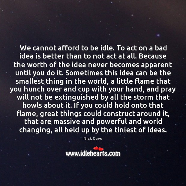We cannot afford to be idle. To act on a bad idea Nick Cave Picture Quote