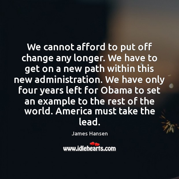 We cannot afford to put off change any longer. We have to James Hansen Picture Quote