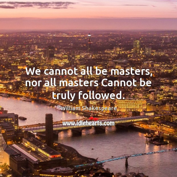 We cannot all be masters, nor all masters Cannot be truly followed. Image
