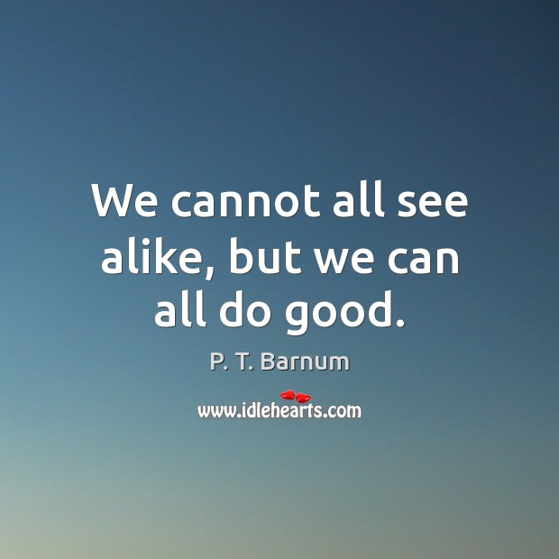 Image, We cannot all see alike, but we can all do good.