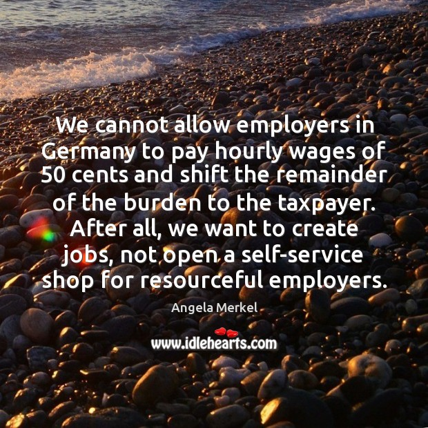 We cannot allow employers in Germany to pay hourly wages of 50 cents Angela Merkel Picture Quote