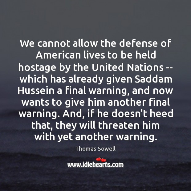 We cannot allow the defense of American lives to be held hostage Thomas Sowell Picture Quote