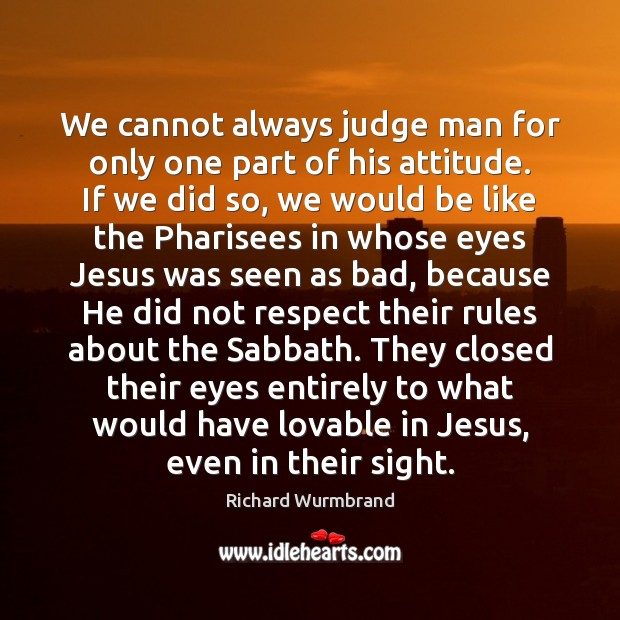 We cannot always judge man for only one part of his attitude. Image