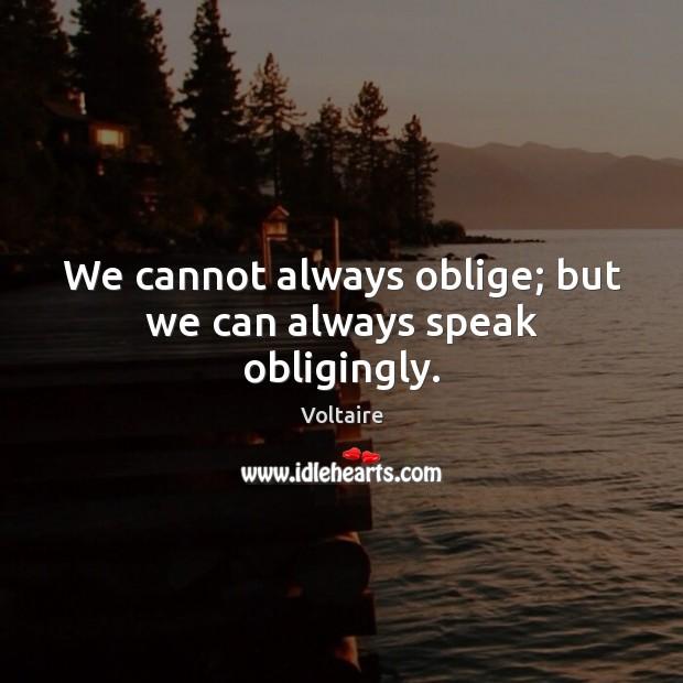 We cannot always oblige; but we can always speak obligingly. Image