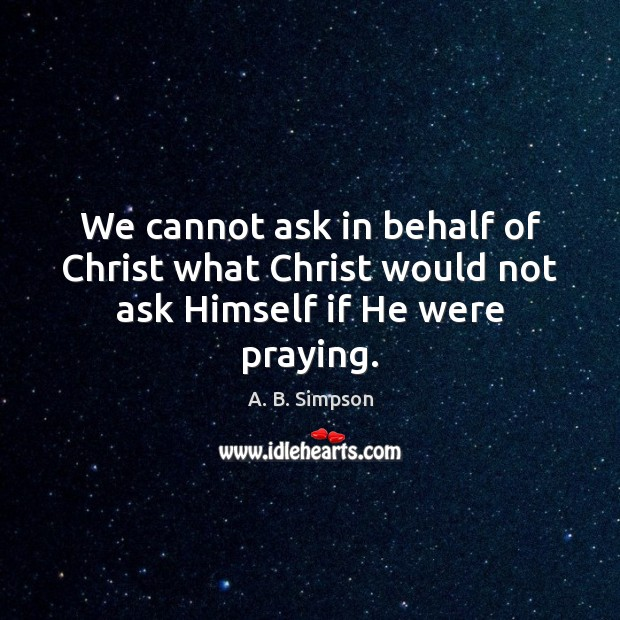 Image, We cannot ask in behalf of Christ what Christ would not ask Himself if He were praying.