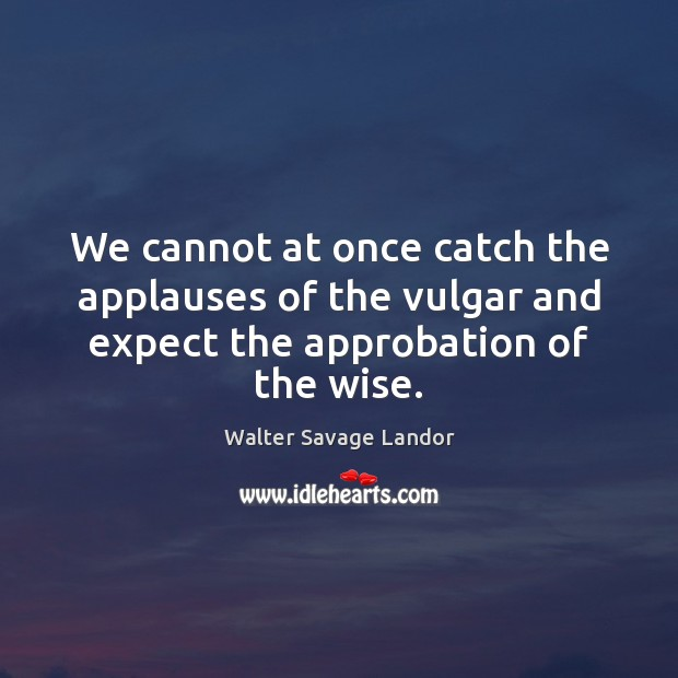 We cannot at once catch the applauses of the vulgar and expect Image