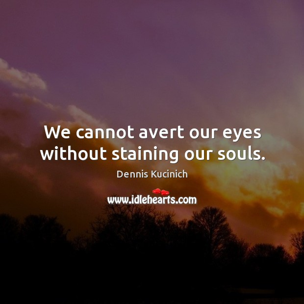 We cannot avert our eyes without staining our souls. Dennis Kucinich Picture Quote