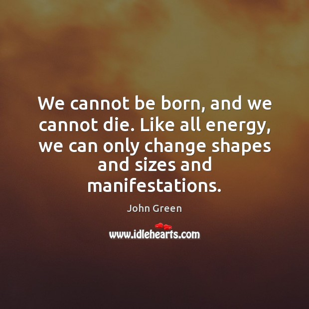 Image, We cannot be born, and we cannot die. Like all energy, we