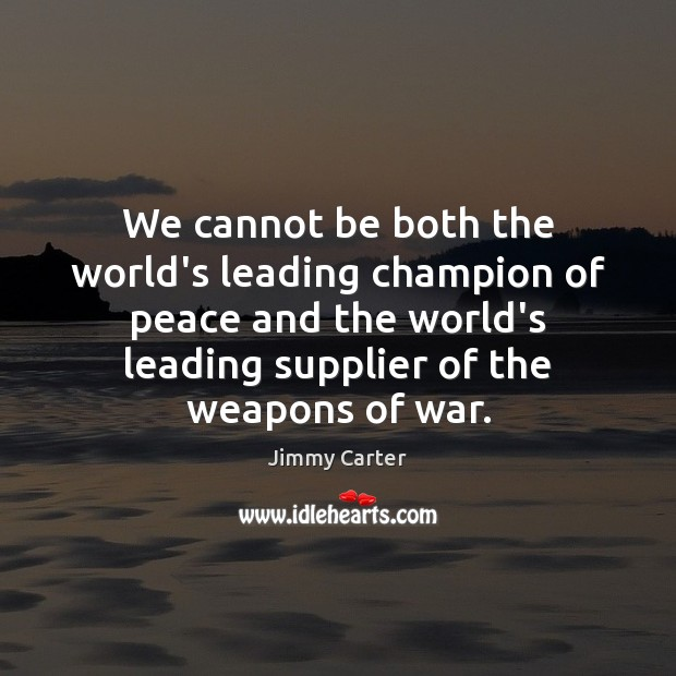 Image, We cannot be both the world's leading champion of peace and the