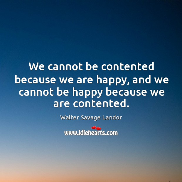 We cannot be contented because we are happy, and we cannot be happy because we are contented. Image