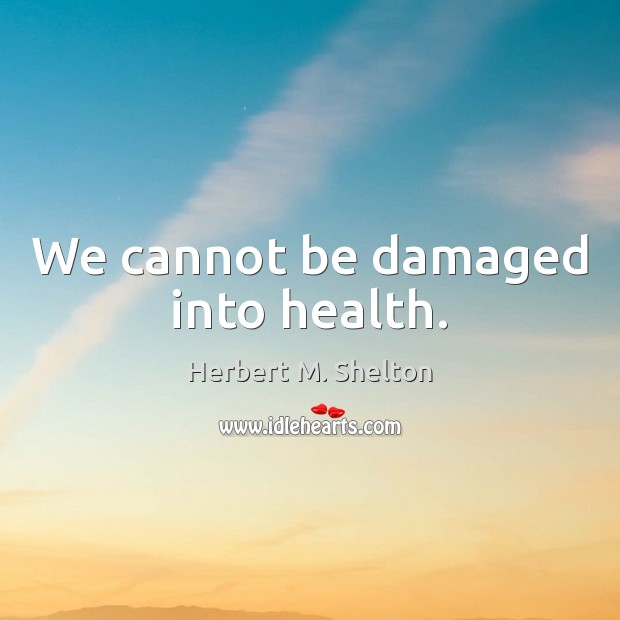We cannot be damaged into health. Herbert M. Shelton Picture Quote