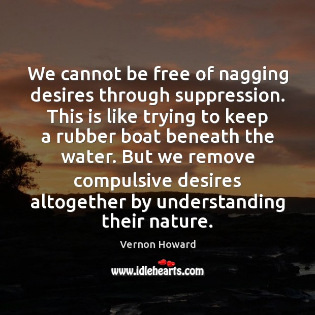 We cannot be free of nagging desires through suppression. This is like Image