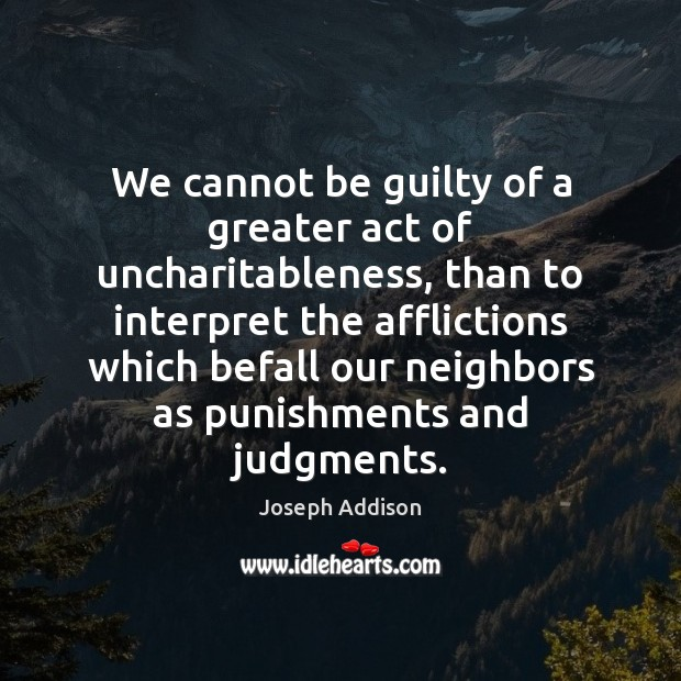 We cannot be guilty of a greater act of uncharitableness, than to Image
