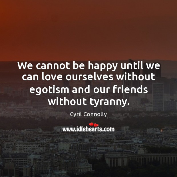 We cannot be happy until we can love ourselves without egotism and Cyril Connolly Picture Quote
