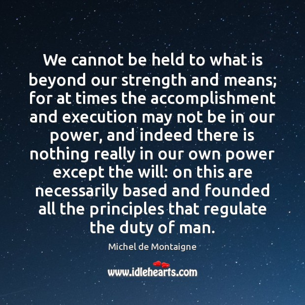We cannot be held to what is beyond our strength and means; Michel de Montaigne Picture Quote