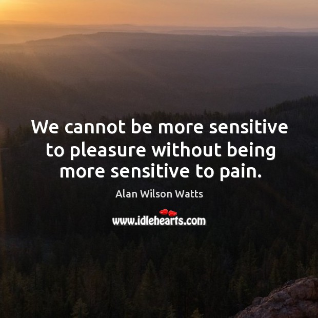 Image, We cannot be more sensitive to pleasure without being more sensitive to pain.