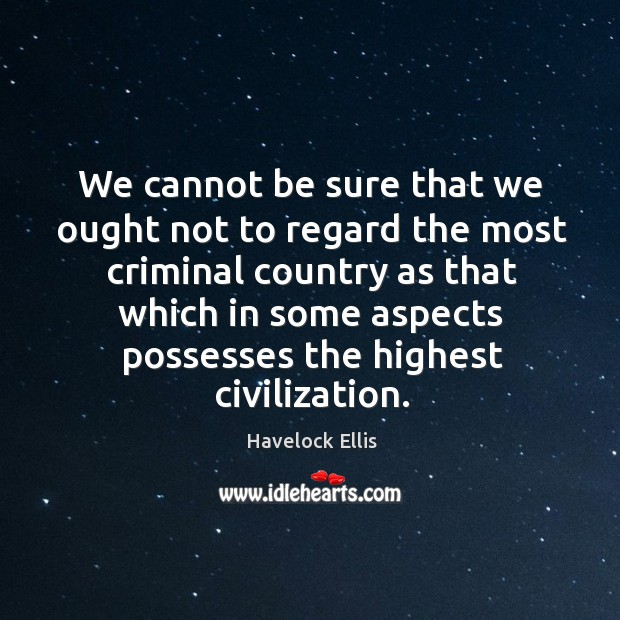 We cannot be sure that we ought not to regard the most Havelock Ellis Picture Quote