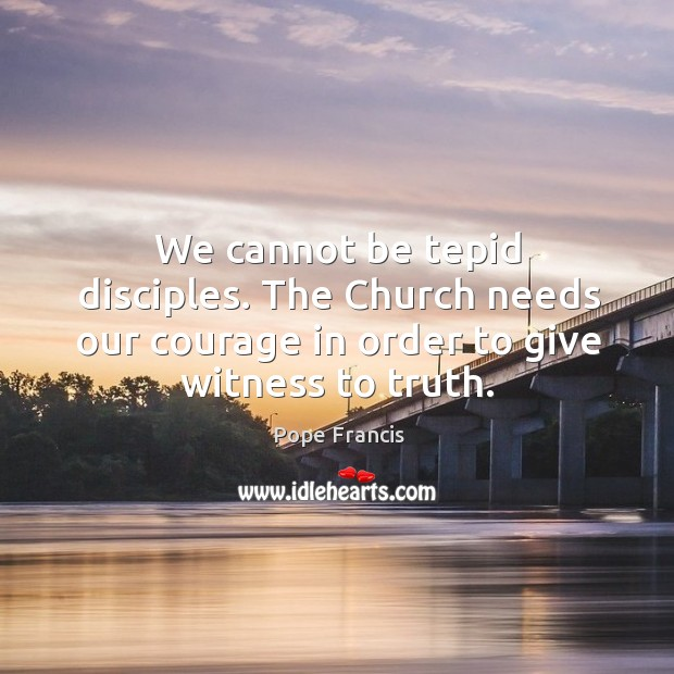 We cannot be tepid disciples. The Church needs our courage in order Image