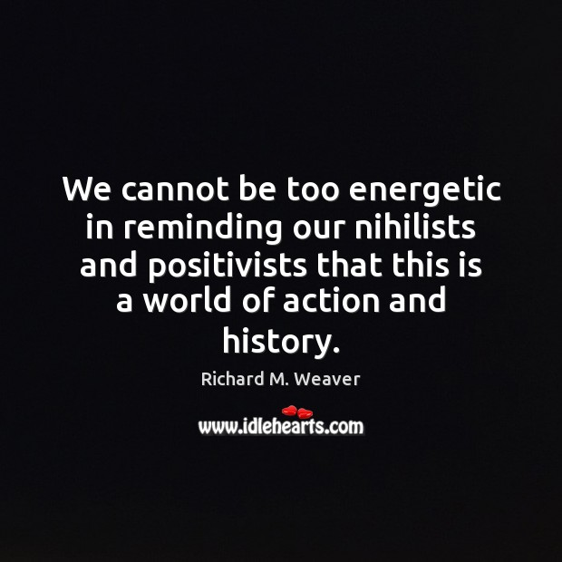 We cannot be too energetic in reminding our nihilists and positivists that Image