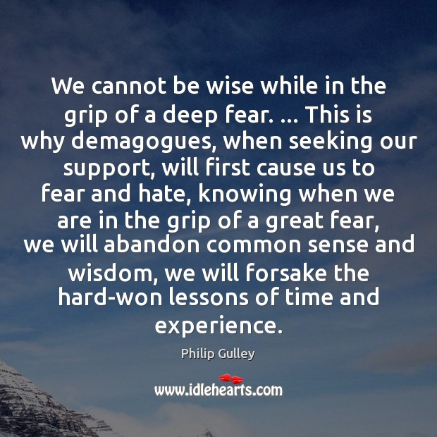 We cannot be wise while in the grip of a deep fear. … Image