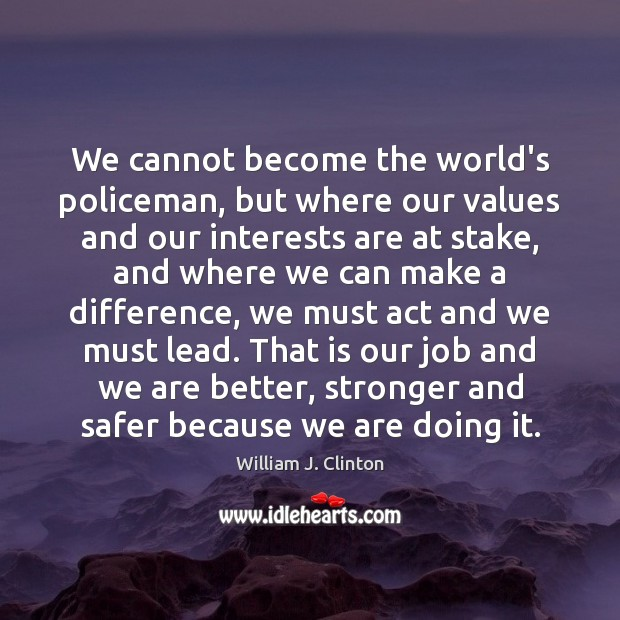 We cannot become the world's policeman, but where our values and our William J. Clinton Picture Quote