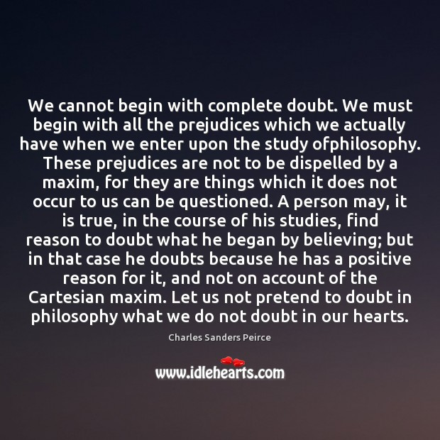 We cannot begin with complete doubt. We must begin with all the Charles Sanders Peirce Picture Quote