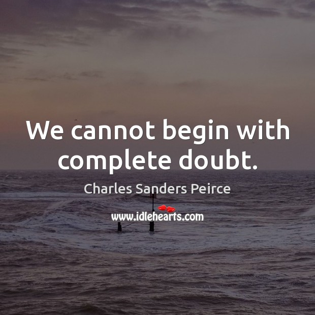 We cannot begin with complete doubt. Charles Sanders Peirce Picture Quote