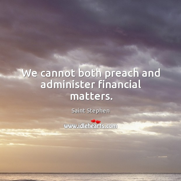 We cannot both preach and administer financial matters. Saint Stephen Picture Quote