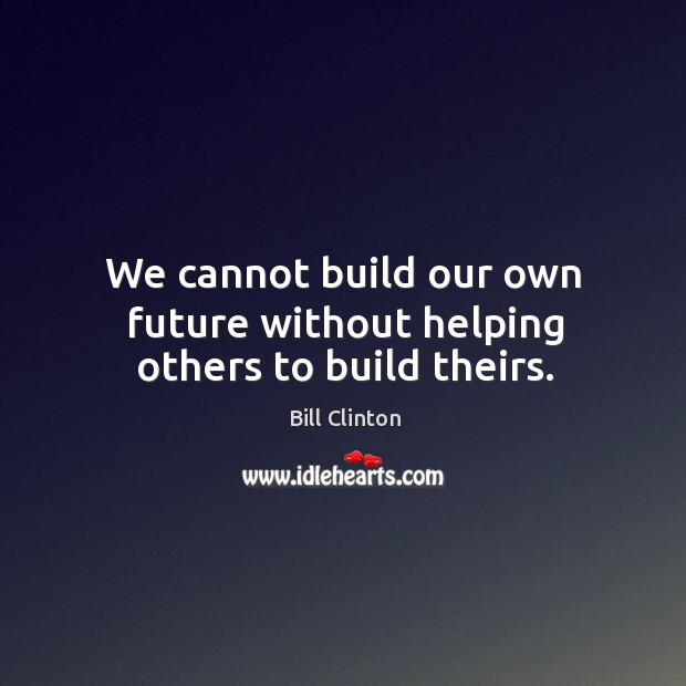 We cannot build our own future without helping others to build theirs. Image