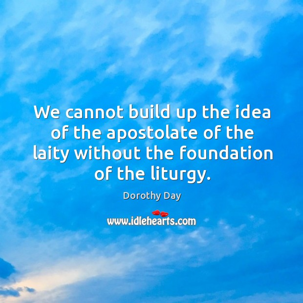 We cannot build up the idea of the apostolate of the laity Dorothy Day Picture Quote