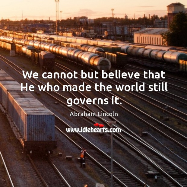 We cannot but believe that He who made the world still governs it. Image