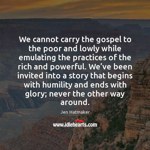 We cannot carry the gospel to the poor and lowly while emulating Jen Hatmaker Picture Quote