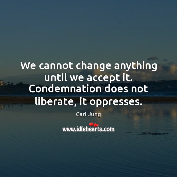 Image, We cannot change anything until we accept it. Condemnation does not liberate,