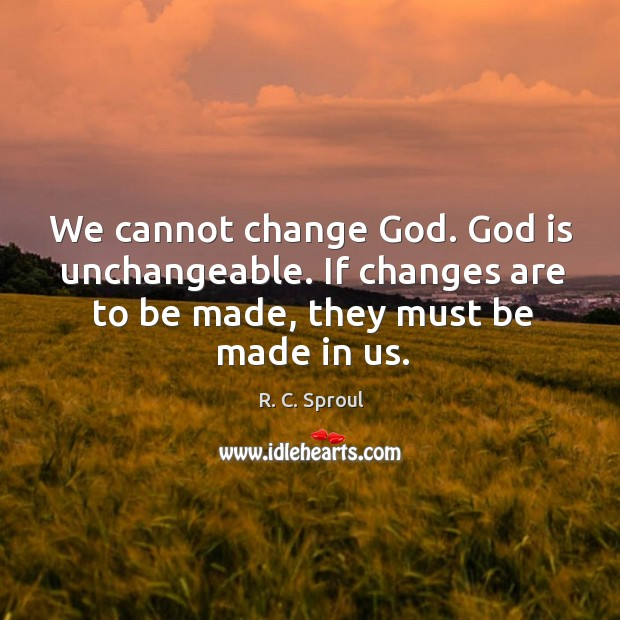 We cannot change God. God is unchangeable. If changes are to be Image