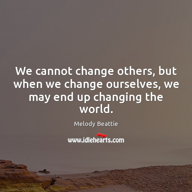 Image, We cannot change others, but when we change ourselves, we may end up changing the world.