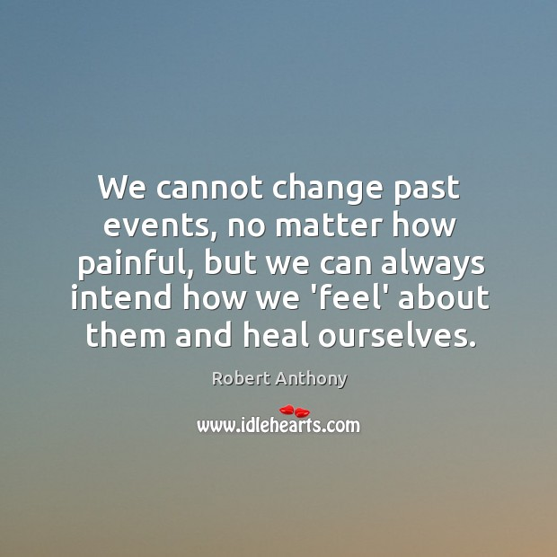 We cannot change past events, no matter how painful, but we can Robert Anthony Picture Quote